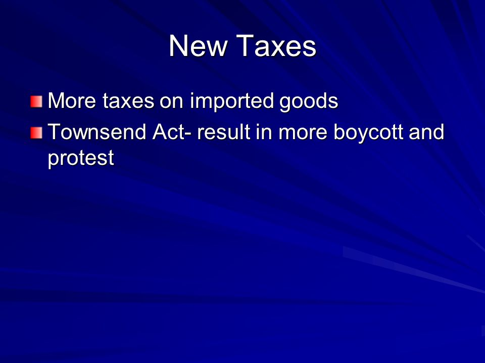 New Taxes More taxes on imported goods Townsend Act- result in more boycott and protest