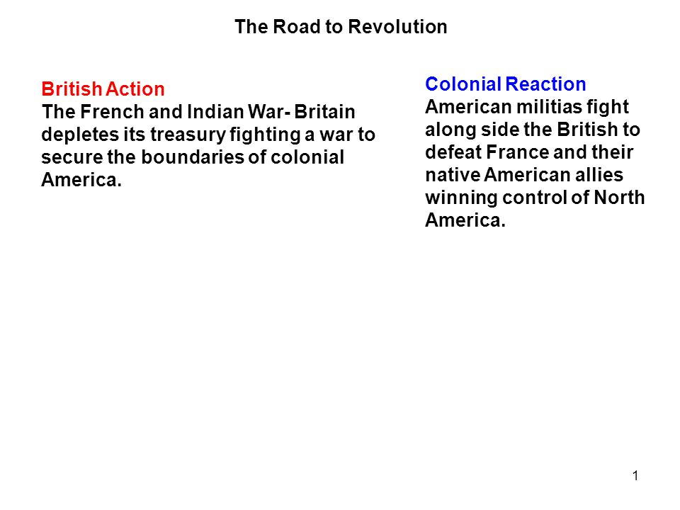1 British Action The French and Indian War- Britain depletes its treasury fighting a war to secure the boundaries of colonial America. Colonial Reacti