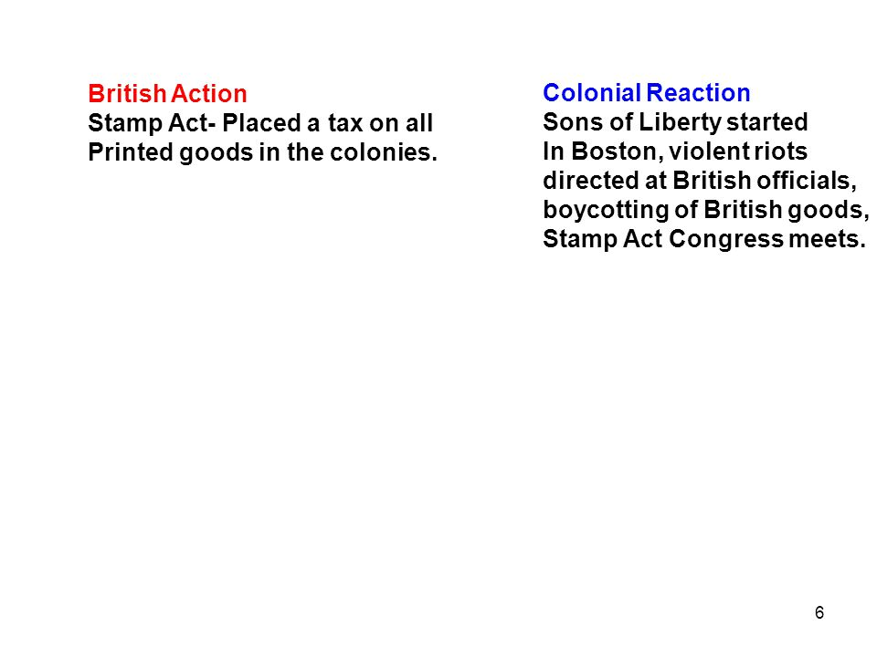 6 British Action Stamp Act- Placed a tax on all Printed goods in the colonies. Colonial Reaction Sons of Liberty started In Boston, violent riots dire