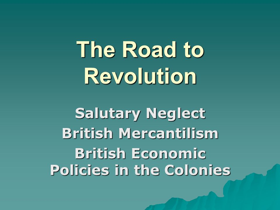 The Road to Revolution Salutary Neglect British Mercantilism British Economic Policies in the Colonies