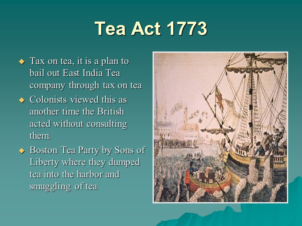 Tea Act 1773  Tax on tea, it is a plan to bail out East India Tea company through tax on tea  Colonists viewed this as another time the British acted without consulting them.
