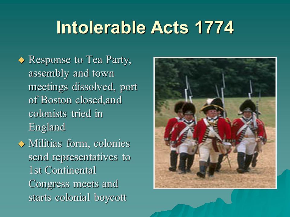 Intolerable Acts 1774  Response to Tea Party, assembly and town meetings dissolved, port of Boston closed,and colonists tried in England  Militias form, colonies send representatives to 1st Continental Congress meets and starts colonial boycott