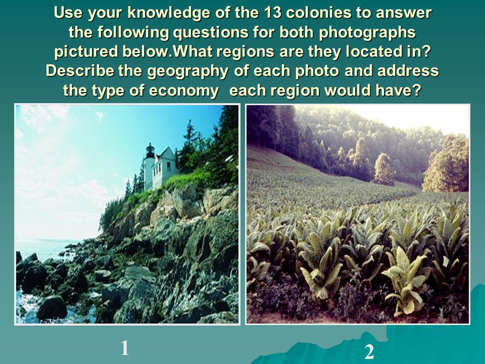 Use your knowledge of the 13 colonies to answer the following questions for both photographs pictured below.What regions are they located in.