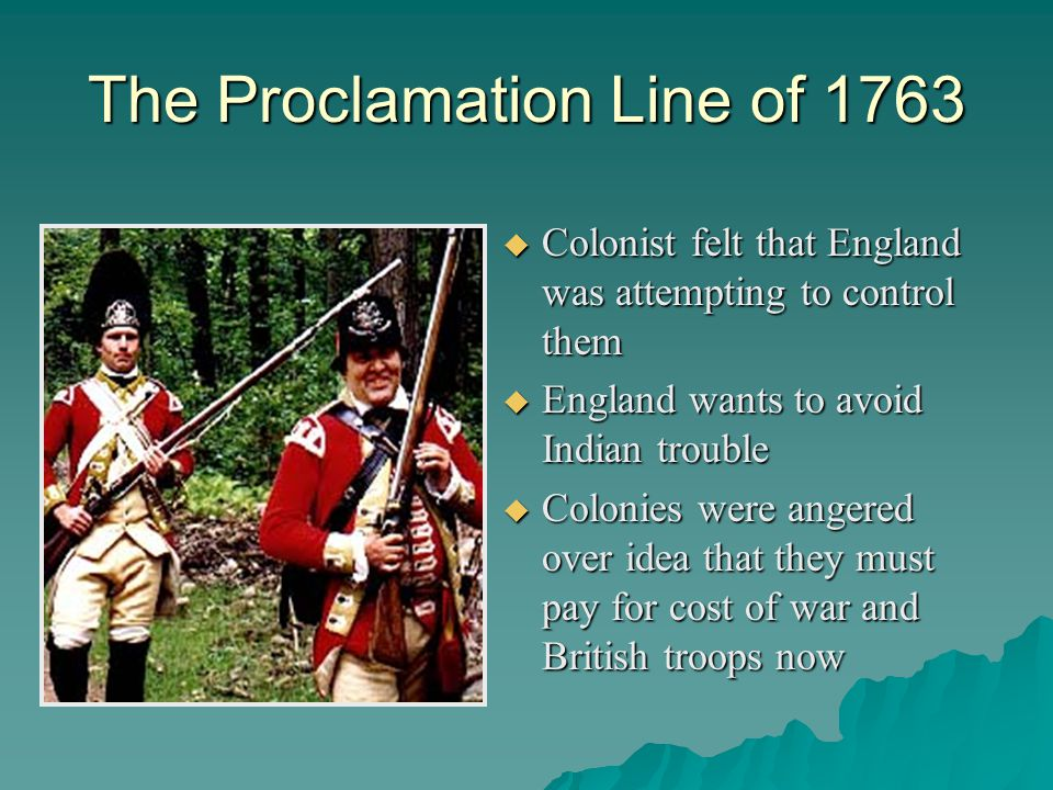 The Proclamation Line of 1763  Colonist felt that England was attempting to control them  England wants to avoid Indian trouble  Colonies were angered over idea that they must pay for cost of war and British troops now