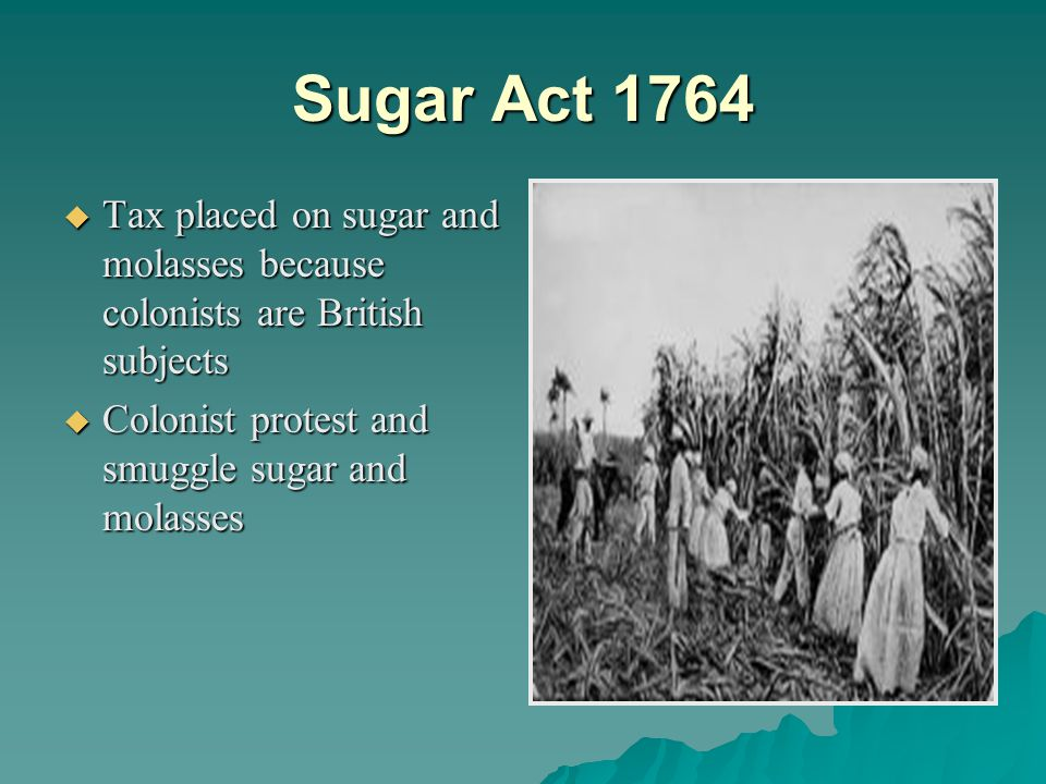 Sugar Act 1764  Tax placed on sugar and molasses because colonists are British subjects  Colonist protest and smuggle sugar and molasses
