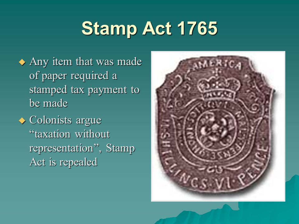 Stamp Act 1765  Any item that was made of paper required a stamped tax payment to be made  Colonists argue taxation without representation , Stamp Act is repealed