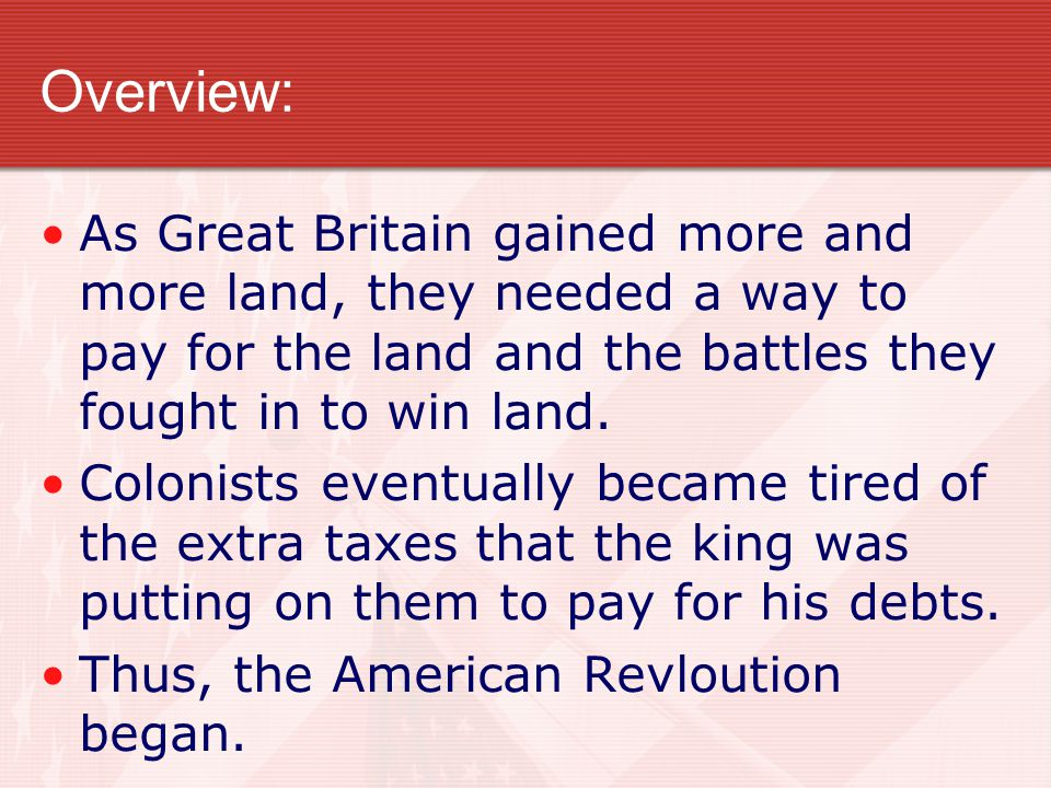 Overview: As Great Britain gained more and more land, they needed a way to pay for the land and the battles they fought in to win land. Colonists even