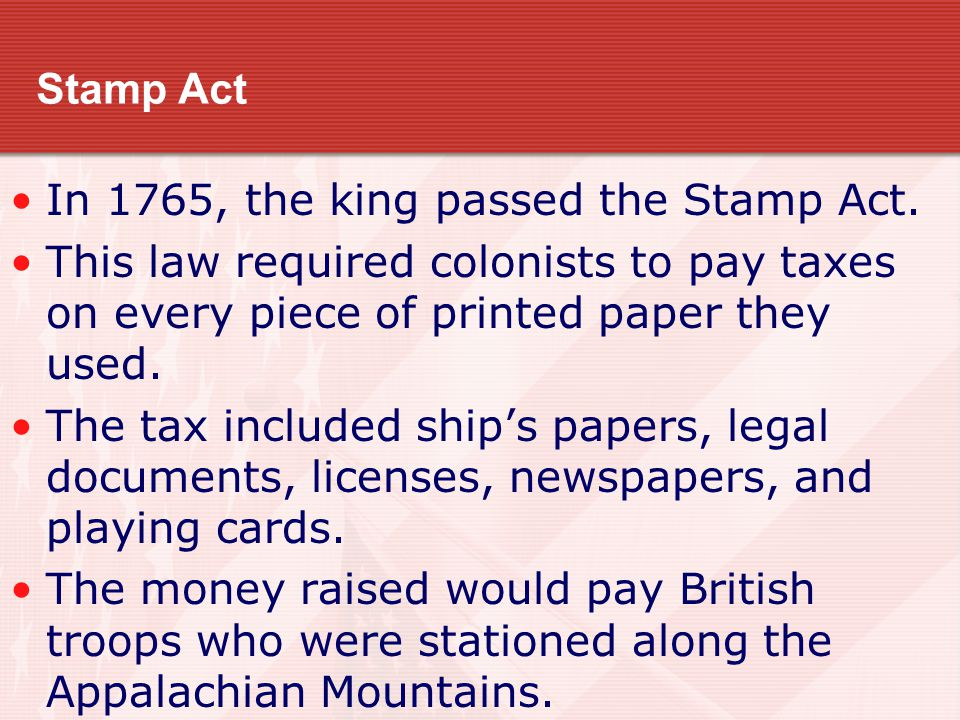 Stamp Act In 1765, the king passed the Stamp Act. This law required colonists to pay taxes on every piece of printed paper they used. The tax included