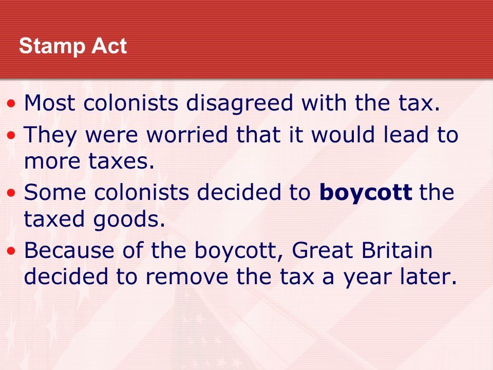 Stamp Act Most colonists disagreed with the tax. They were worried that it would lead to more taxes. Some colonists decided to boycott the taxed goods