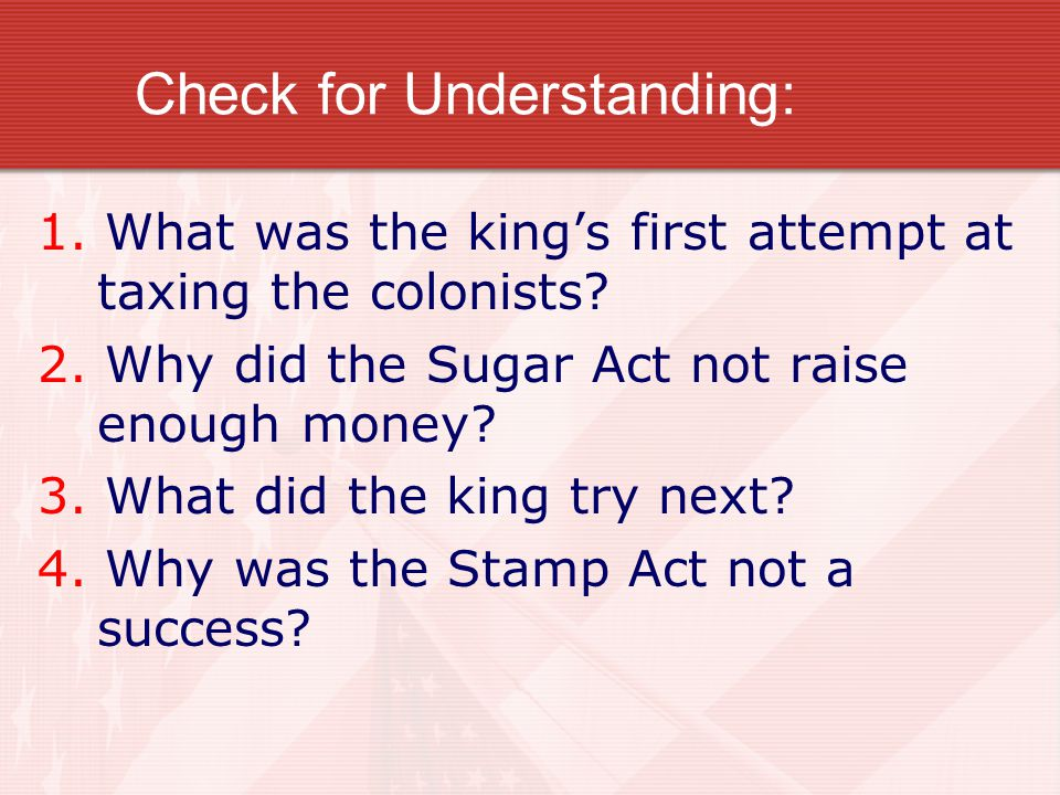 Check for Understanding: 1. What was the king's first attempt at taxing the colonists? 2. Why did the Sugar Act not raise enough money? 3. What did th