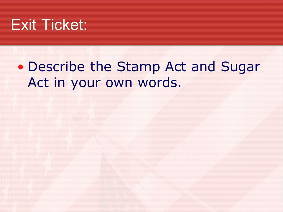 Exit Ticket: Describe the Stamp Act and Sugar Act in your own words.