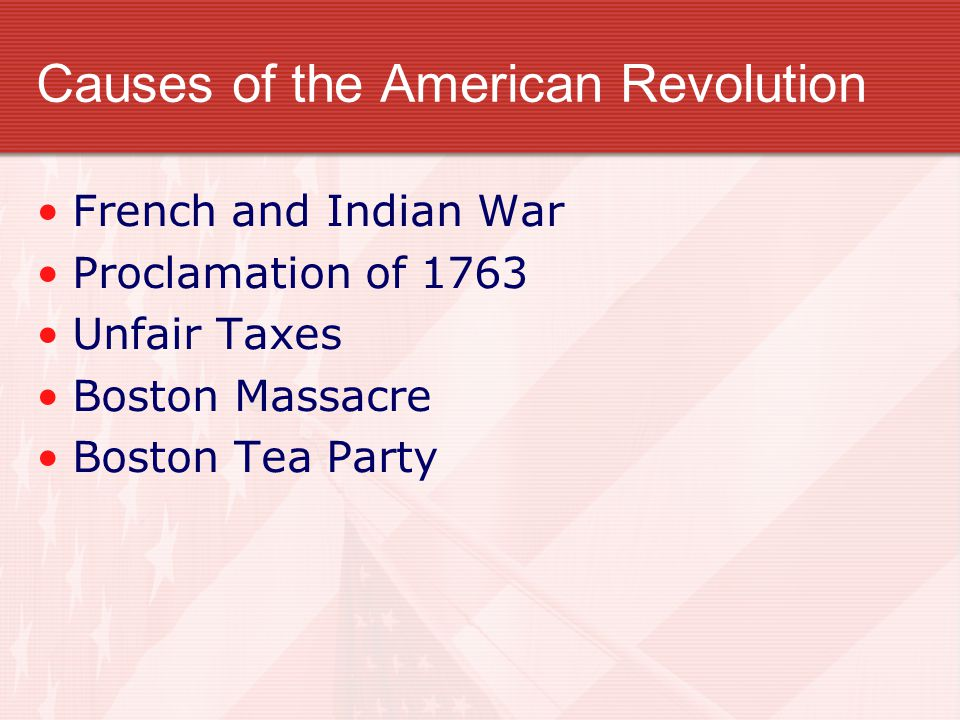 Causes of the American Revolution French and Indian War Proclamation of 1763 Unfair Taxes Boston Massacre Boston Tea Party