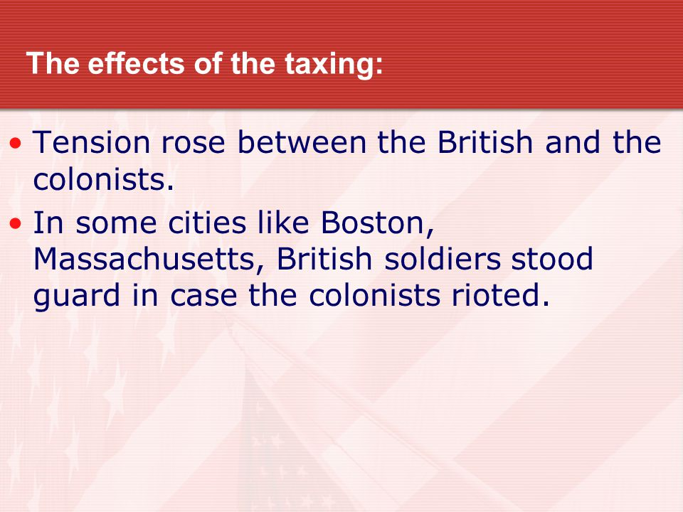 The effects of the taxing: Tension rose between the British and the colonists. In some cities like Boston, Massachusetts, British soldiers stood guard