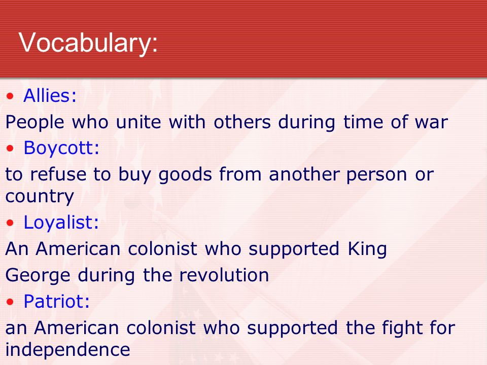 Vocabulary: Allies: People who unite with others during time of war Boycott: to refuse to buy goods from another person or country Loyalist: An Americ