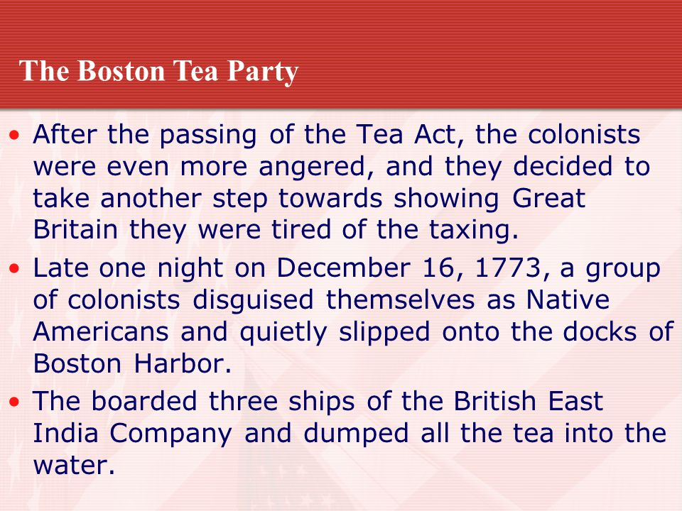 After the passing of the Tea Act, the colonists were even more angered, and they decided to take another step towards showing Great Britain they were