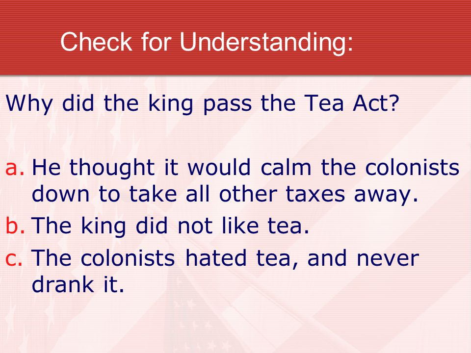 Check for Understanding: Why did the king pass the Tea Act.
