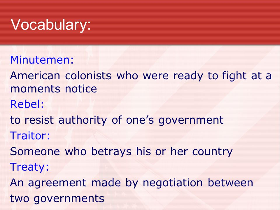 Vocabulary: Minutemen: American colonists who were ready to fight at a moments notice Rebel: to resist authority of one's government Traitor: Someone who betrays his or her country Treaty: An agreement made by negotiation between two governments
