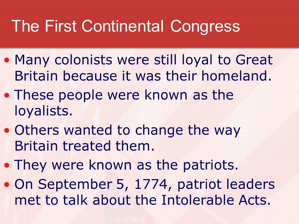 The First Continental Congress Many colonists were still loyal to Great Britain because it was their homeland.