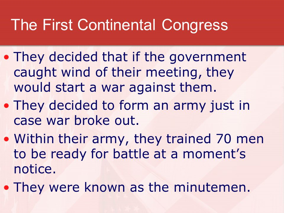 The First Continental Congress They decided that if the government caught wind of their meeting, they would start a war against them.