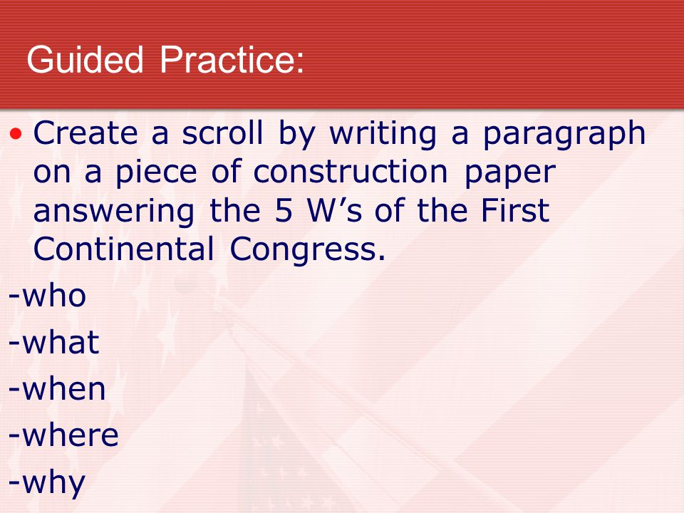 Guided Practice: Create a scroll by writing a paragraph on a piece of construction paper answering the 5 W's of the First Continental Congress. -who -