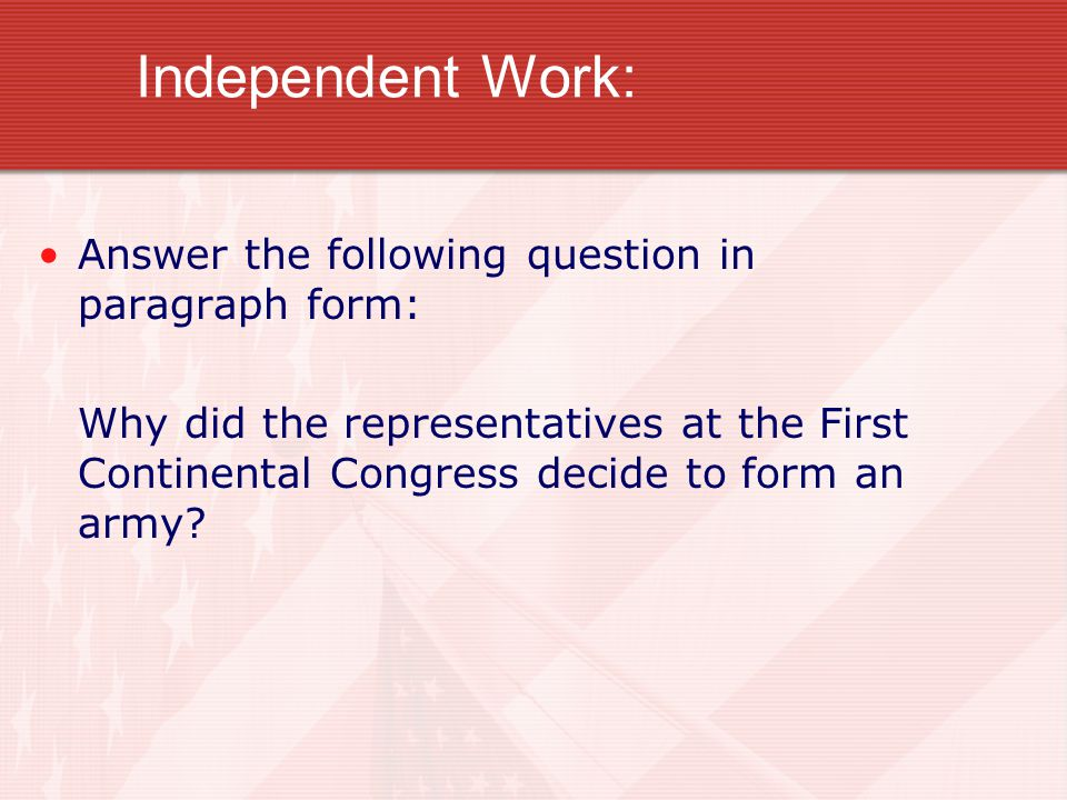 Independent Work: Answer the following question in paragraph form: Why did the representatives at the First Continental Congress decide to form an arm