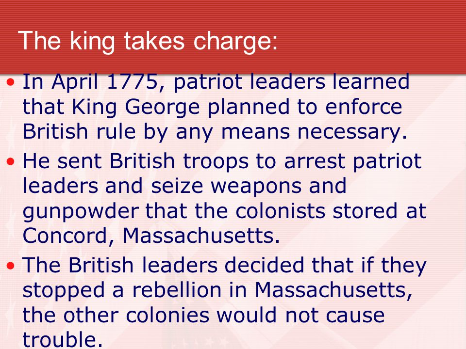The king takes charge: In April 1775, patriot leaders learned that King George planned to enforce British rule by any means necessary.