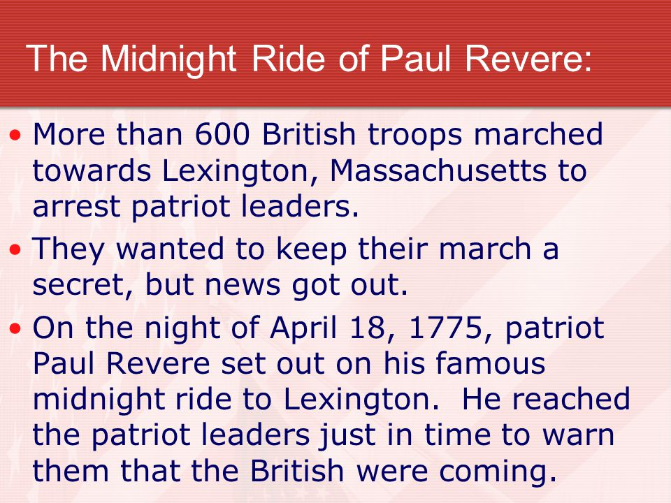 The Midnight Ride of Paul Revere: More than 600 British troops marched towards Lexington, Massachusetts to arrest patriot leaders. They wanted to keep