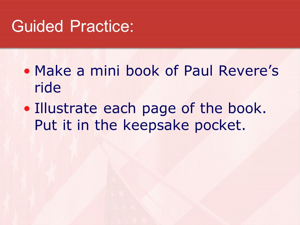 Guided Practice: Make a mini book of Paul Revere's ride Illustrate each page of the book.