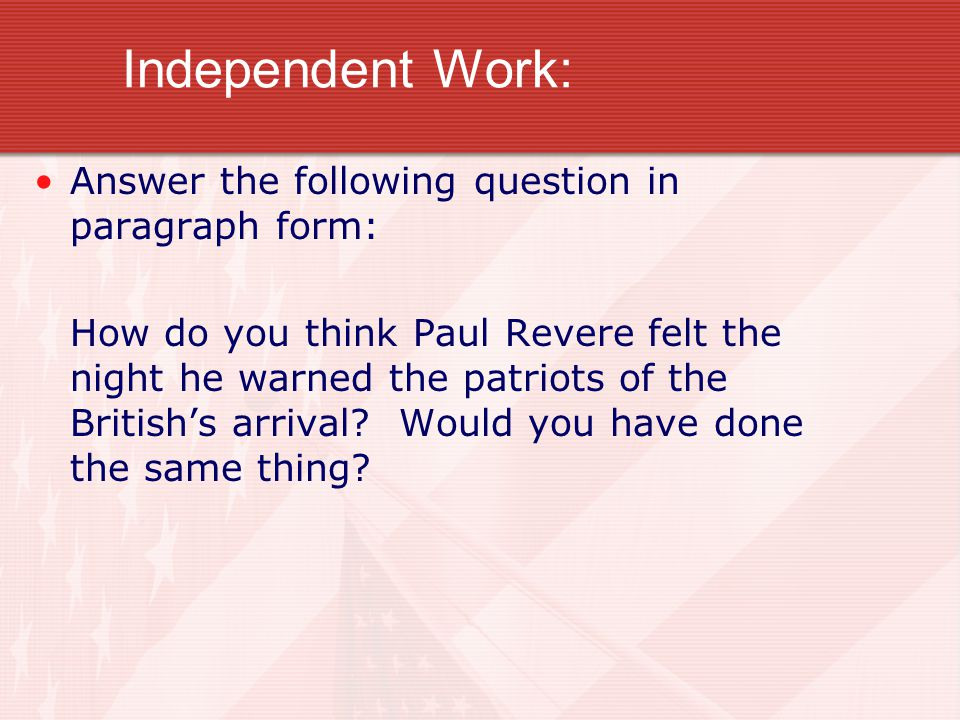 Independent Work: Answer the following question in paragraph form: How do you think Paul Revere felt the night he warned the patriots of the British's arrival.