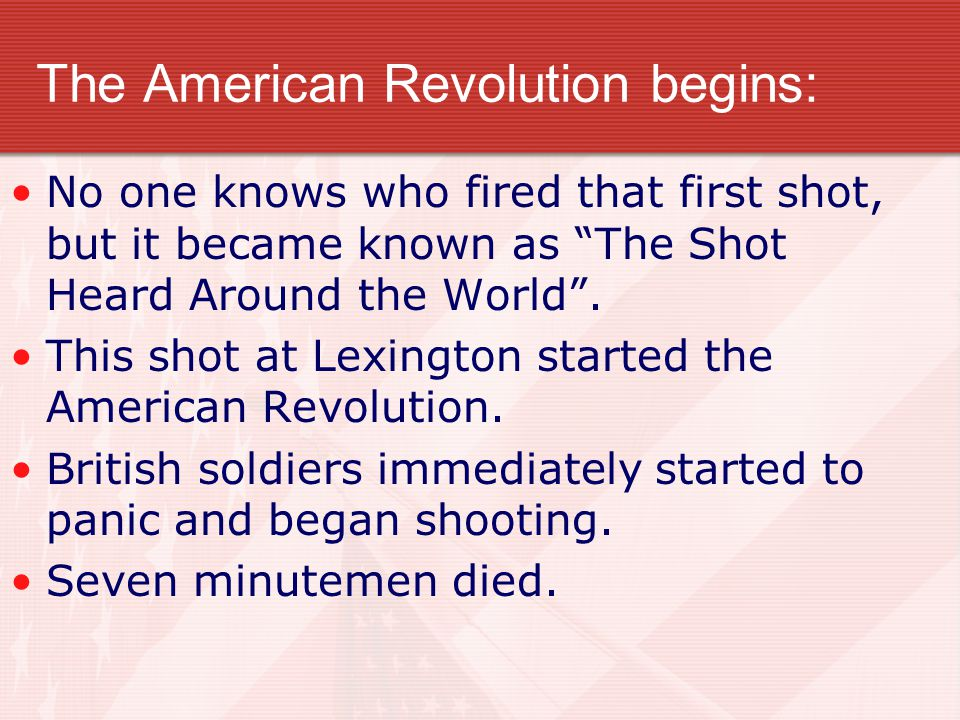 The American Revolution begins: No one knows who fired that first shot, but it became known as The Shot Heard Around the World .