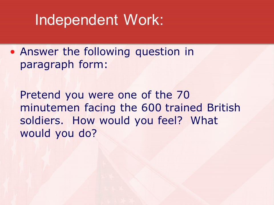 Independent Work: Answer the following question in paragraph form: Pretend you were one of the 70 minutemen facing the 600 trained British soldiers. H