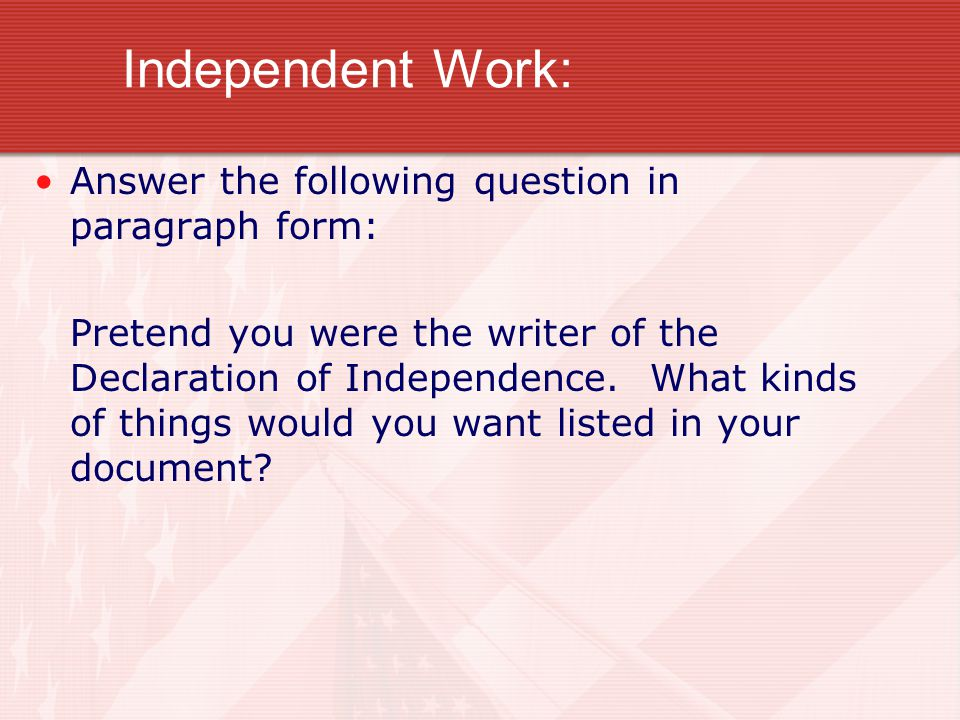Independent Work: Answer the following question in paragraph form: Pretend you were the writer of the Declaration of Independence.