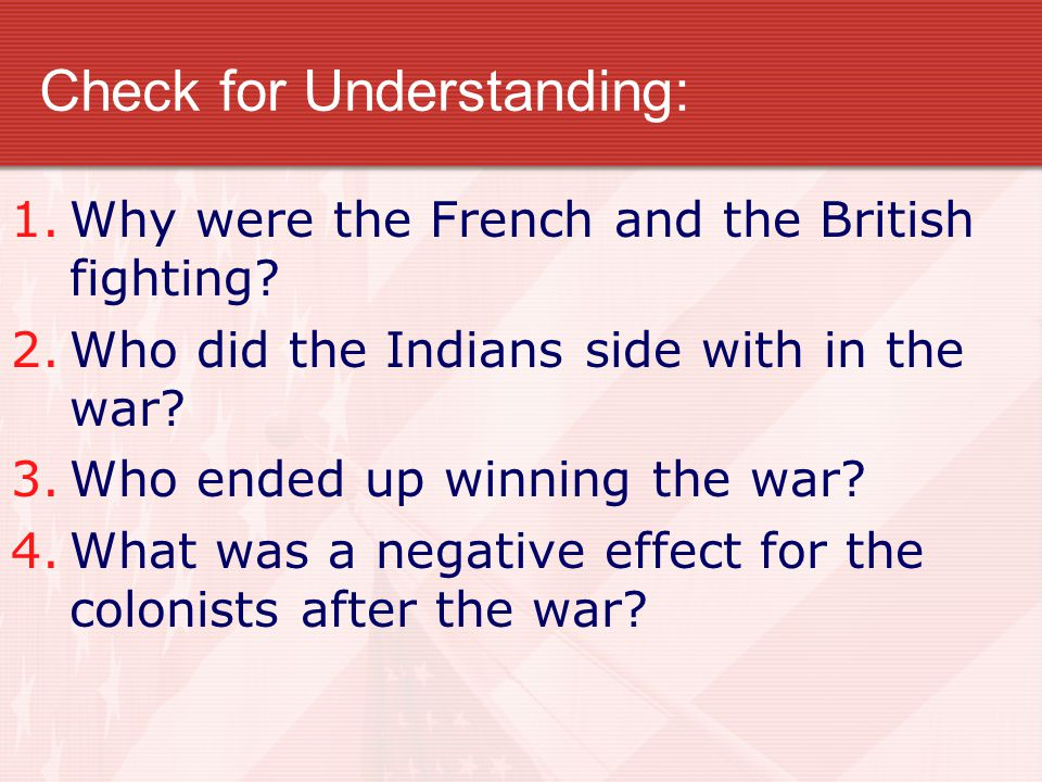 Check for Understanding: 1.Why were the French and the British fighting? 2.Who did the Indians side with in the war? 3.Who ended up winning the war? 4