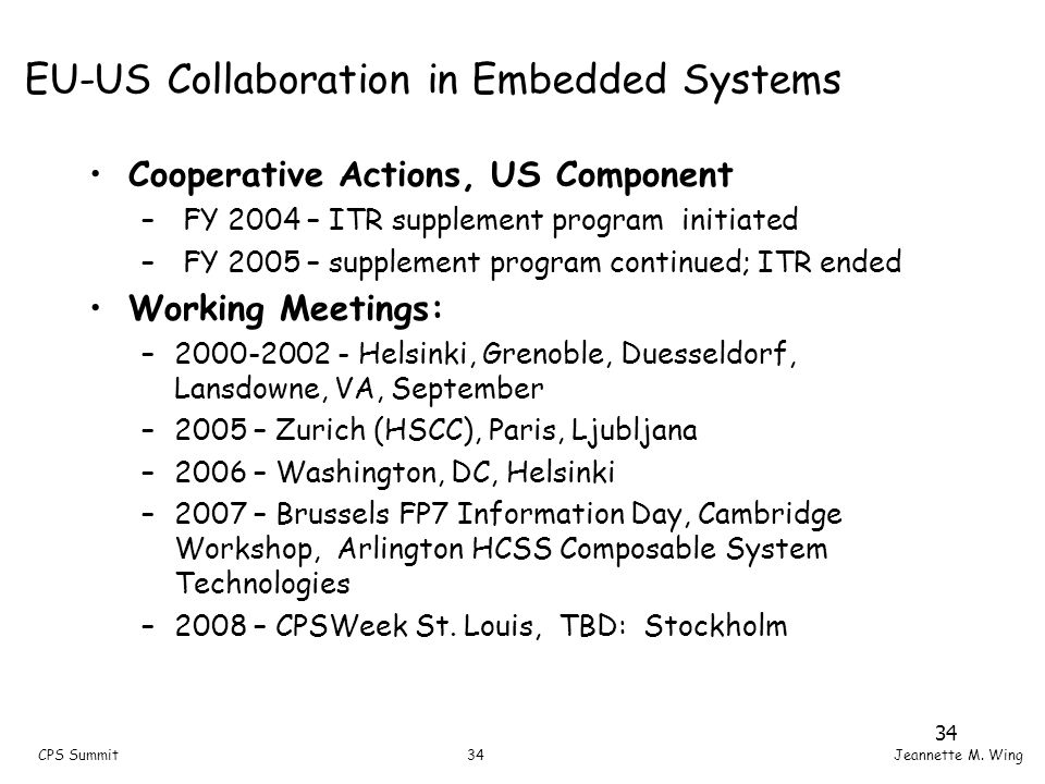 34CPS SummitJeannette M. Wing EU-US Collaboration in Embedded Systems Cooperative Actions, US Component – FY 2004 – ITR supplement program initiated –