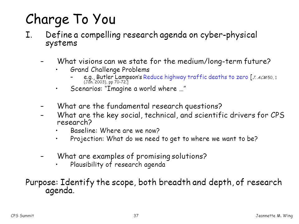 37CPS SummitJeannette M. Wing Charge To You I.Define a compelling research agenda on cyber-physical systems –What visions can we state for the medium/