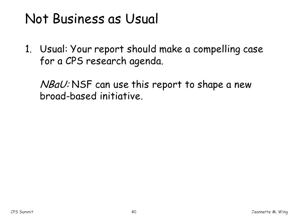 40CPS SummitJeannette M. Wing Not Business as Usual 1.Usual: Your report should make a compelling case for a CPS research agenda. NBaU: NSF can use th