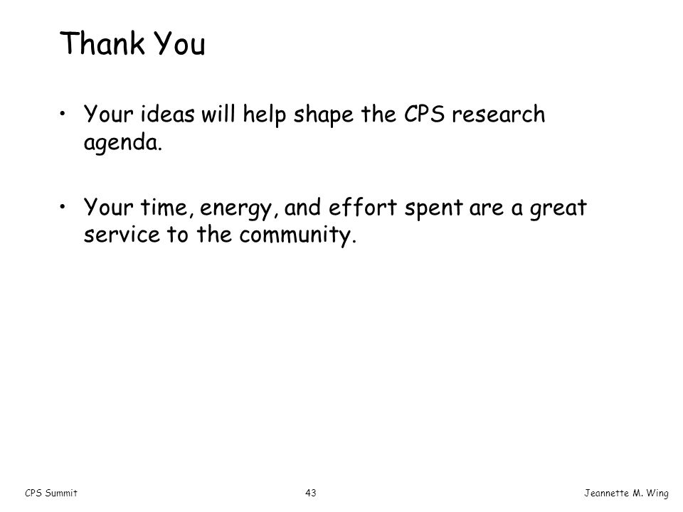 43CPS SummitJeannette M. Wing Thank You Your ideas will help shape the CPS research agenda. Your time, energy, and effort spent are a great service to