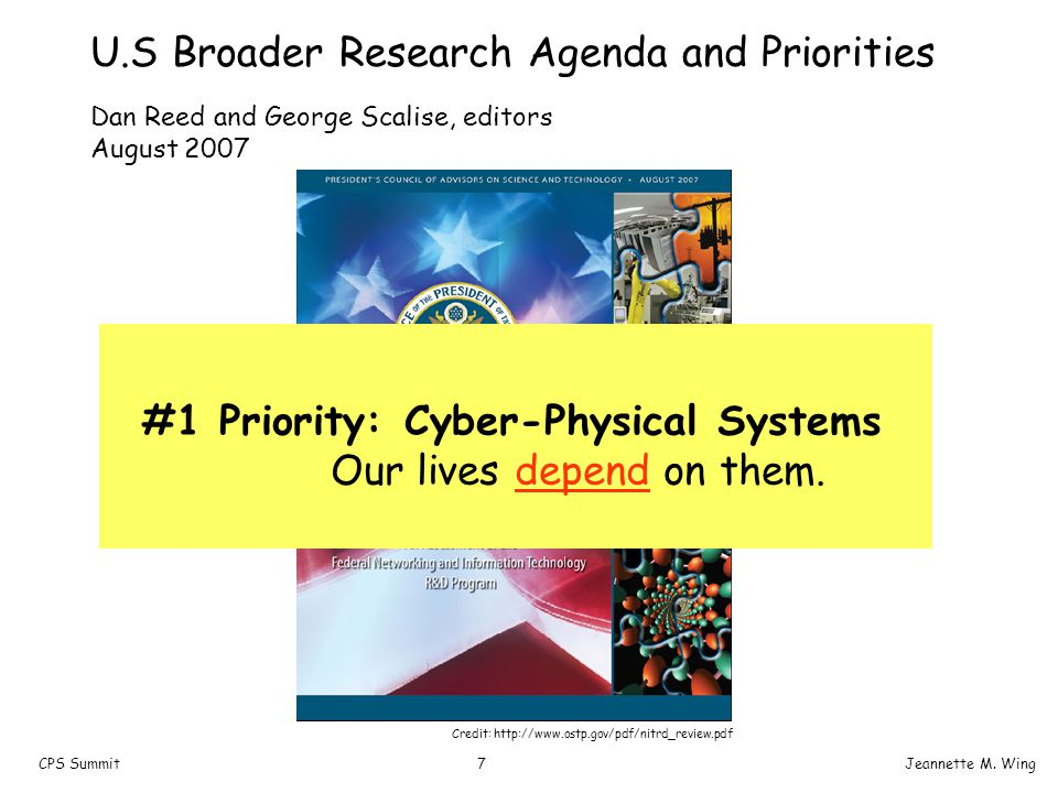 7CPS SummitJeannette M. Wing U.S Broader Research Agenda and Priorities #1 Priority: Cyber-Physical Systems Our lives depend on them. Dan Reed and Geo
