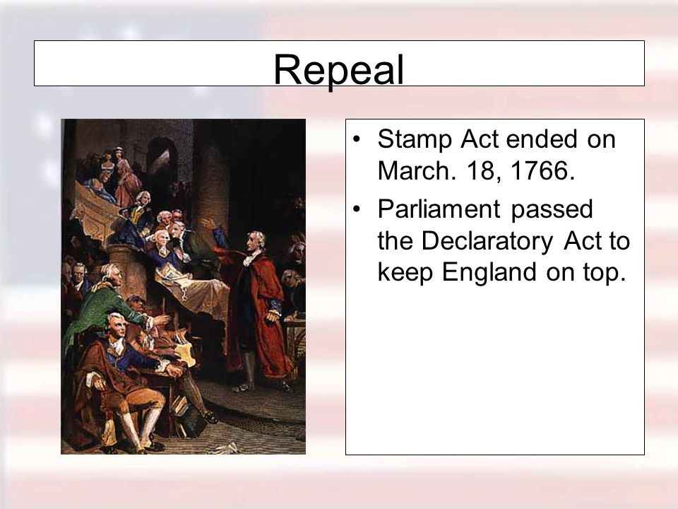 Repeal Stamp Act ended on March.18, 1766.