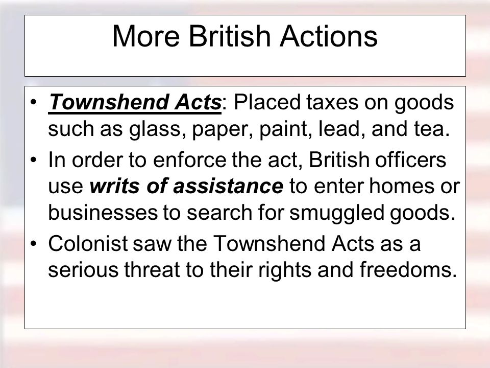 More British Actions Townshend Acts: Placed taxes on goods such as glass, paper, paint, lead, and tea.