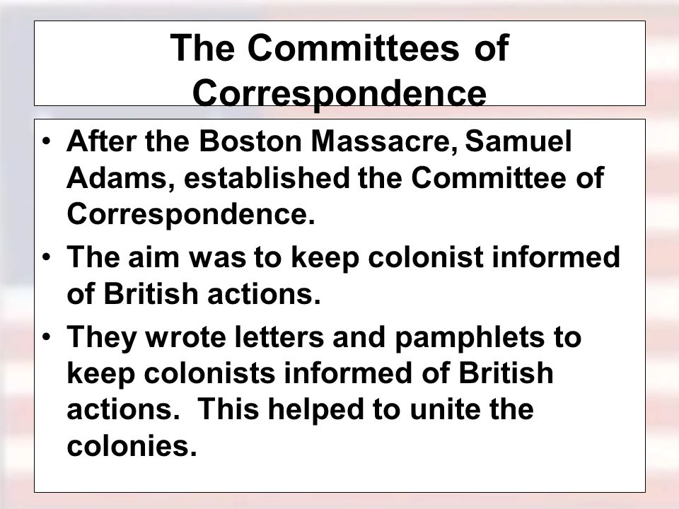 The Committees of Correspondence After the Boston Massacre, Samuel Adams, established the Committee of Correspondence.