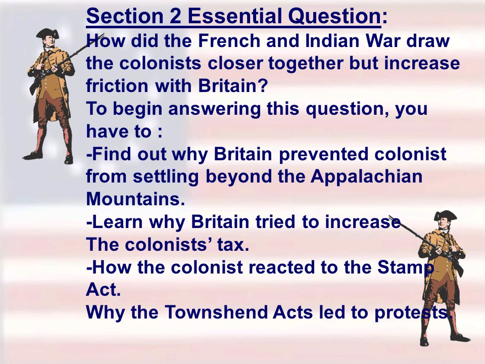 Section 2 Essential Question: How did the French and Indian War draw the colonists closer together but increase friction with Britain.