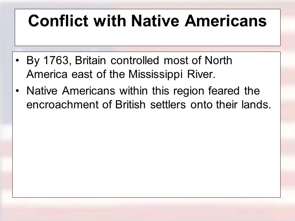 Conflict with Native Americans By 1763, Britain controlled most of North America east of the Mississippi River.