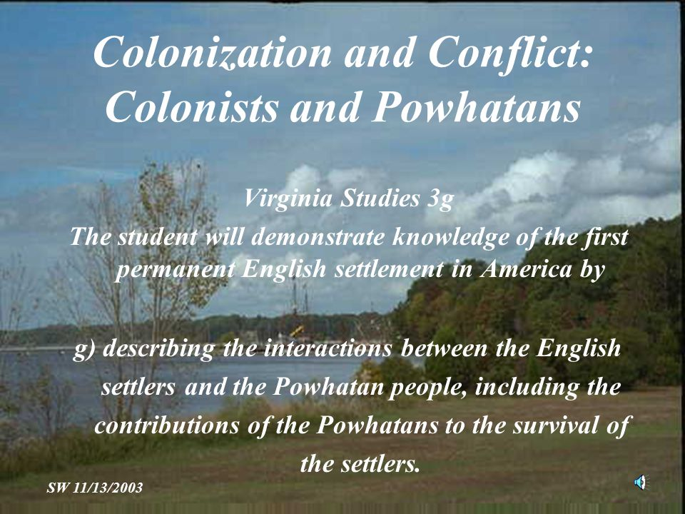 Colonization and Conflict: Colonists and Powhatans Virginia Studies 3g The student will demonstrate knowledge of the first permanent English settlement in America by g) describing the interactions between the English settlers and the Powhatan people, including the contributions of the Powhatans to the survival of the settlers.