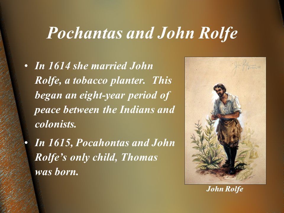 Pochantas and John Rolfe In 1614 she married John Rolfe, a tobacco planter.