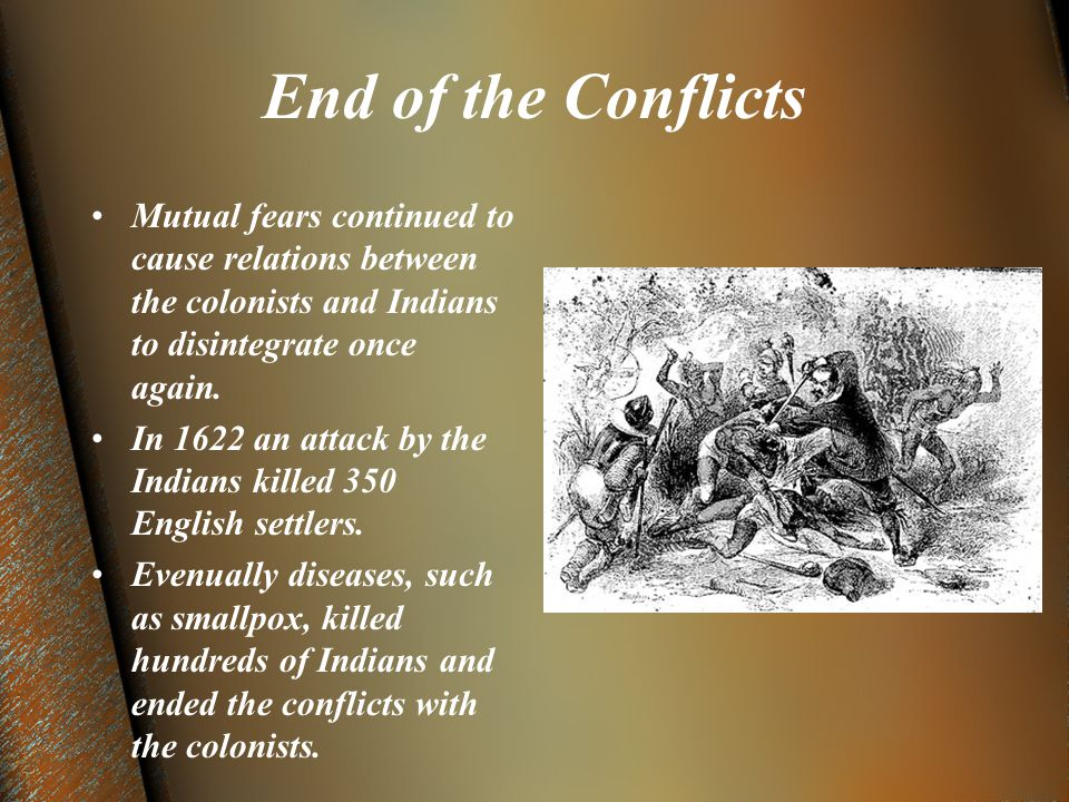 End of the Conflicts Mutual fears continued to cause relations between the colonists and Indians to disintegrate once again.