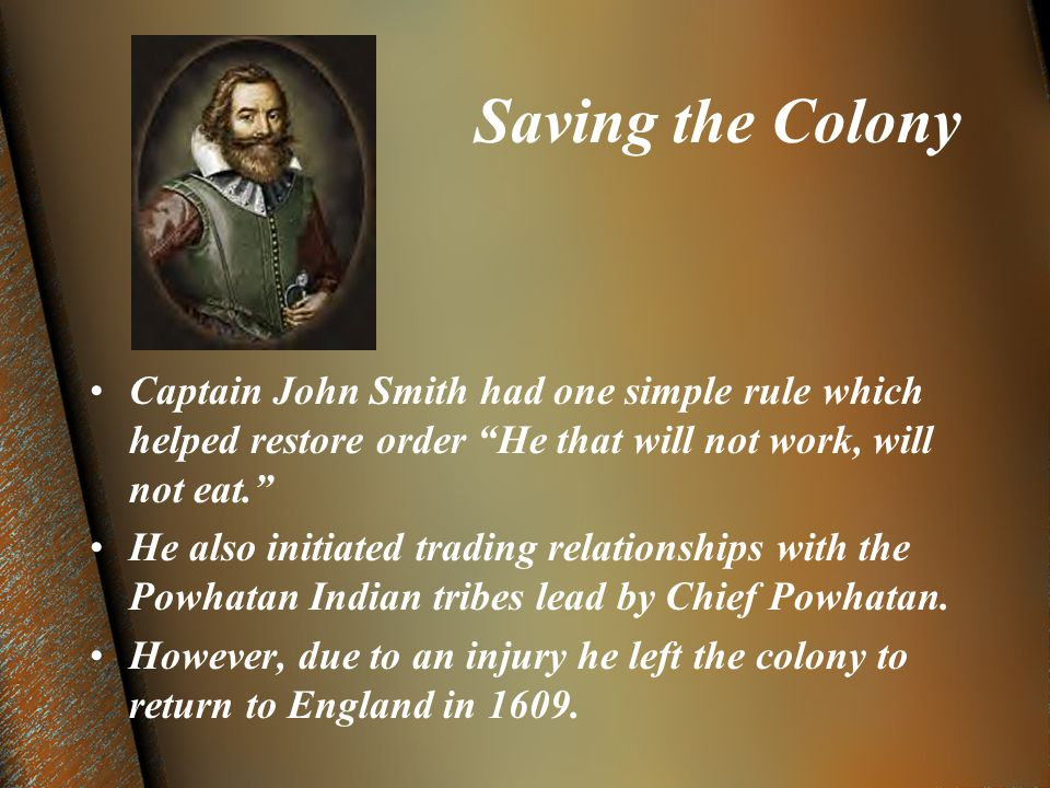 Saving the Colony Captain John Smith had one simple rule which helped restore order He that will not work, will not eat. He also initiated trading relationships with the Powhatan Indian tribes lead by Chief Powhatan.