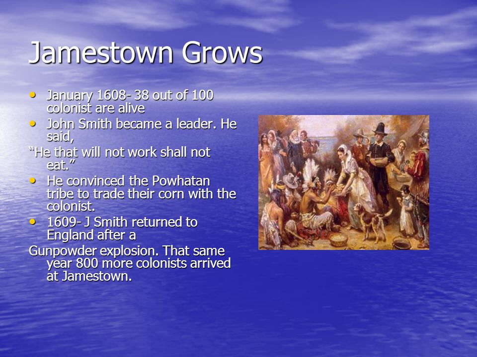 Jamestown Grows January 1608- 38 out of 100 colonist are alive January 1608- 38 out of 100 colonist are alive John Smith became a leader.