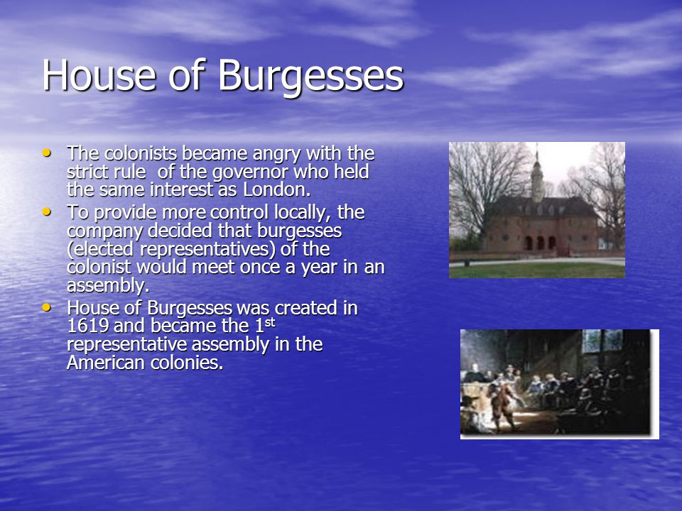 House of Burgesses The colonists became angry with the strict rule of the governor who held the same interest as London.