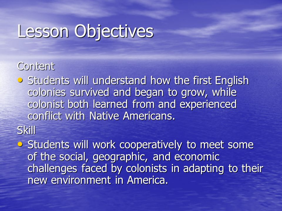 Lesson Objectives Content Students will understand how the first English colonies survived and began to grow, while colonist both learned from and experienced conflict with Native Americans.